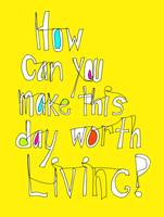 How can you make this day worth living?