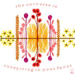 """""""The universe is conspiring in your favor!"""" by thirdeyeimage"""