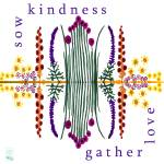 """Sow Kindness - Gather Love"" by thirdeyeimage"