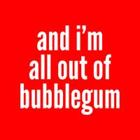 And I'm All Out of Bubblegum