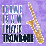"""I Came I Saw I Played Trombone"" by maryostudio"