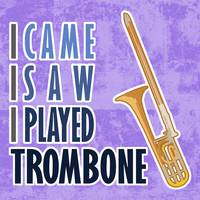 I Came I Saw I Played Trombone