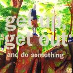 """Get Up Get Out & Do Something"" by widdart"