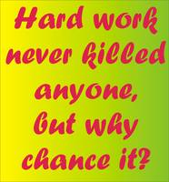 Hard work never killed anyone ...