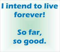 I intend to live forever ...