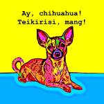 """""""Ay, Chihuahua! Teikirisi, mang!"""" by Automotography"""
