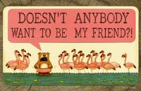 DOESN'T ANYBODY WANT TO BE MY FRIEND?!