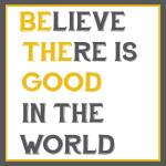 """Believe There is Good In The World (Be The Good)"" by designsbyjaime"