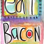 """Eat Bacon"" by lindawoods"