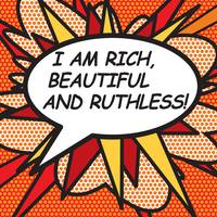I AM RICH, BEAUTIFUL AND RUTHLESS!
