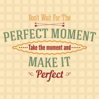 Take The Moment And Make It Perfect