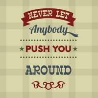 Never Let Anybody Push You Around