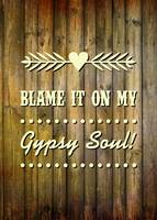BLAME IT ON MY GYPSY SOUL!