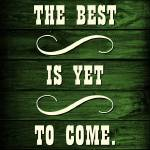 """""""THE BEST IS YET TO COME"""" by marymase"""