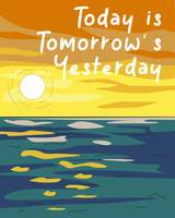 Today is Tomorrow's Yesterday