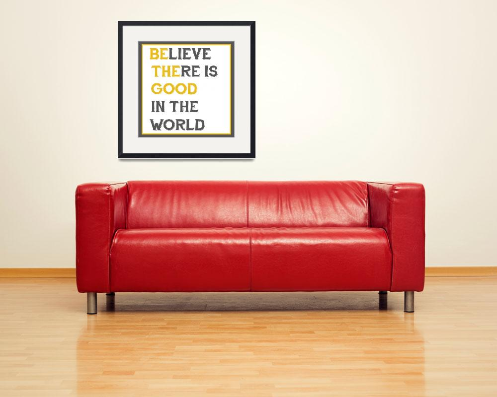 """Believe There is Good In The World (Be The Good)&quot  (2013) by designsbyjaime"