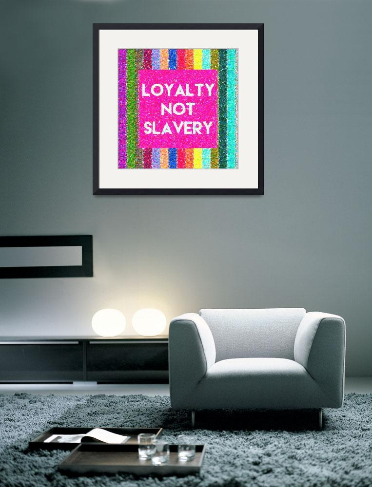 """Inspirational Quotes - Loyalty not slavery 2&quot  by motionage"