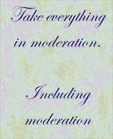 Take everything in moderation ...