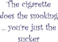The cigarette does the smoking ...