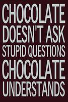 Chocolate Doesn't Ask Stupid Questions