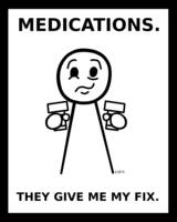 Medications. They Give Me My Fix.