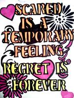 Scared is a temporary feeling, regret is forever