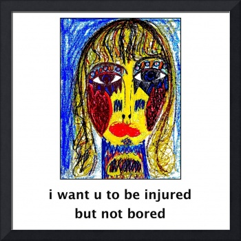 i want u to be injured but not bored