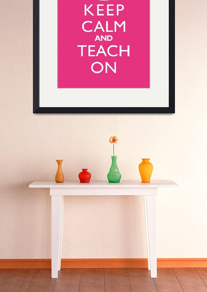 """Keep Calm and Teach On 8x10 PASSIONFRUIT""  by cjprints"