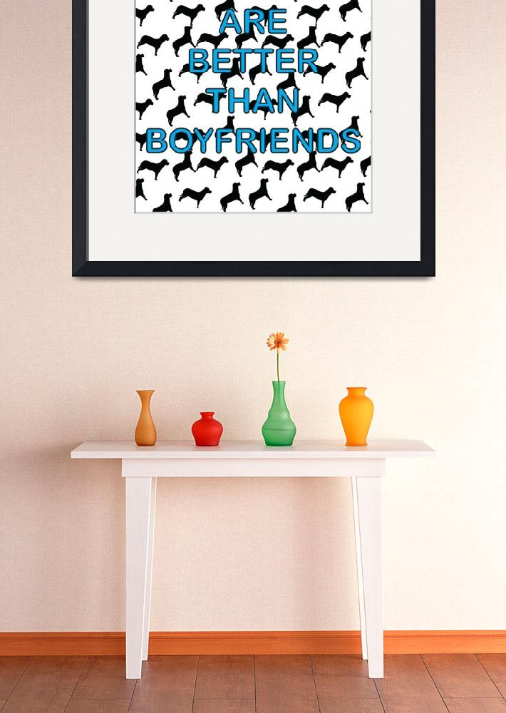 """""""Dogs Are Better Than Boyfriends&quot  (2014) by ValeriesGallery"""