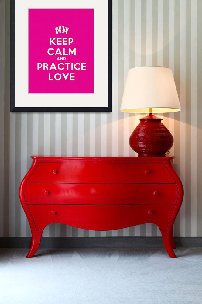 """""""Keep Calm And Practice Love, Motivational Poster&quot  by motionage"""