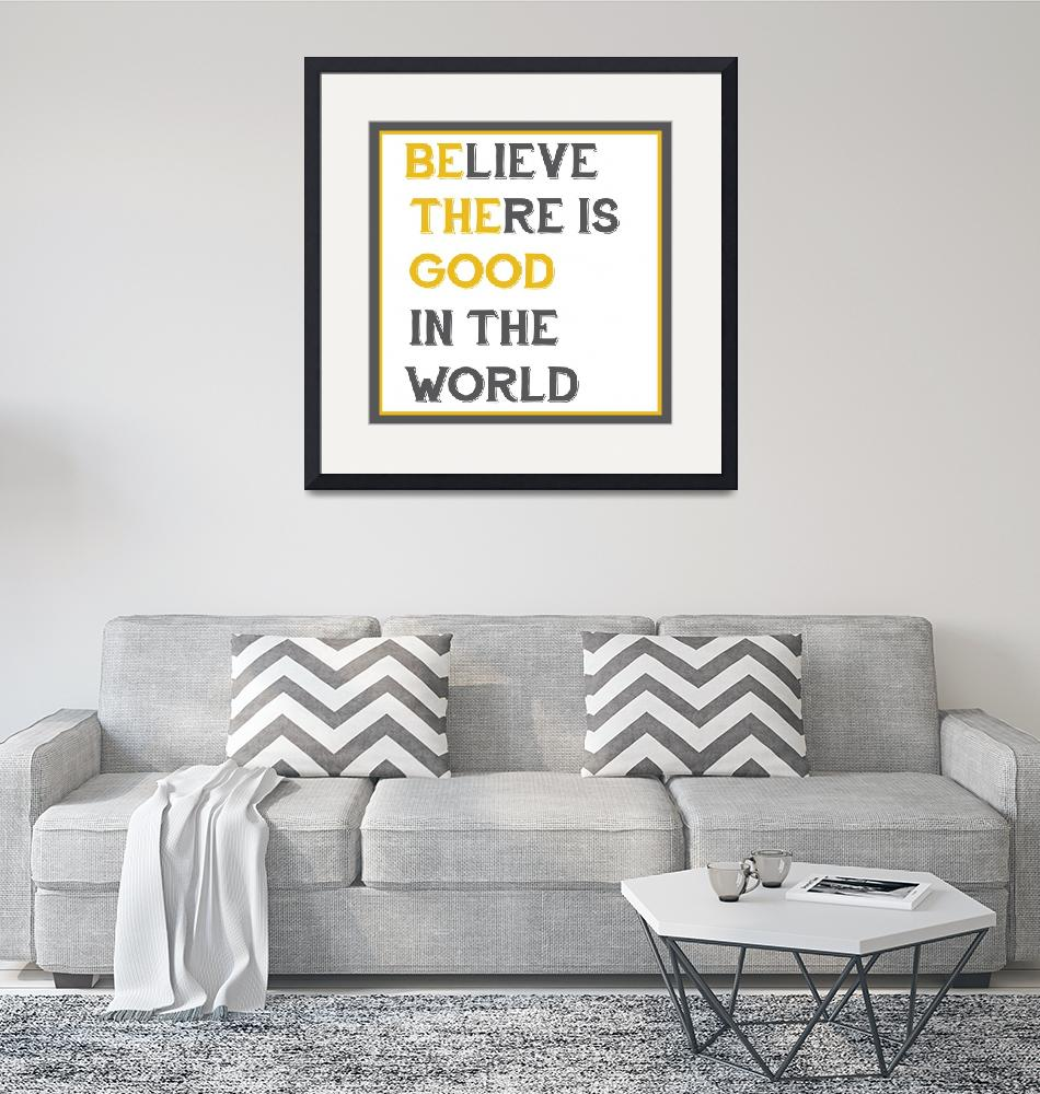 """""""Believe There is Good In The World (Be The Good)""""  (2013) by designsbyjaime"""