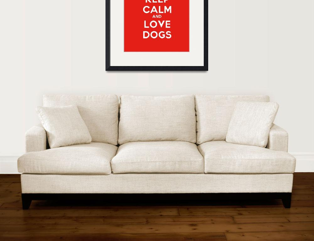 """""""Keep Calm And Love Dogs, Motivational Poster 3&quot  by motionage"""