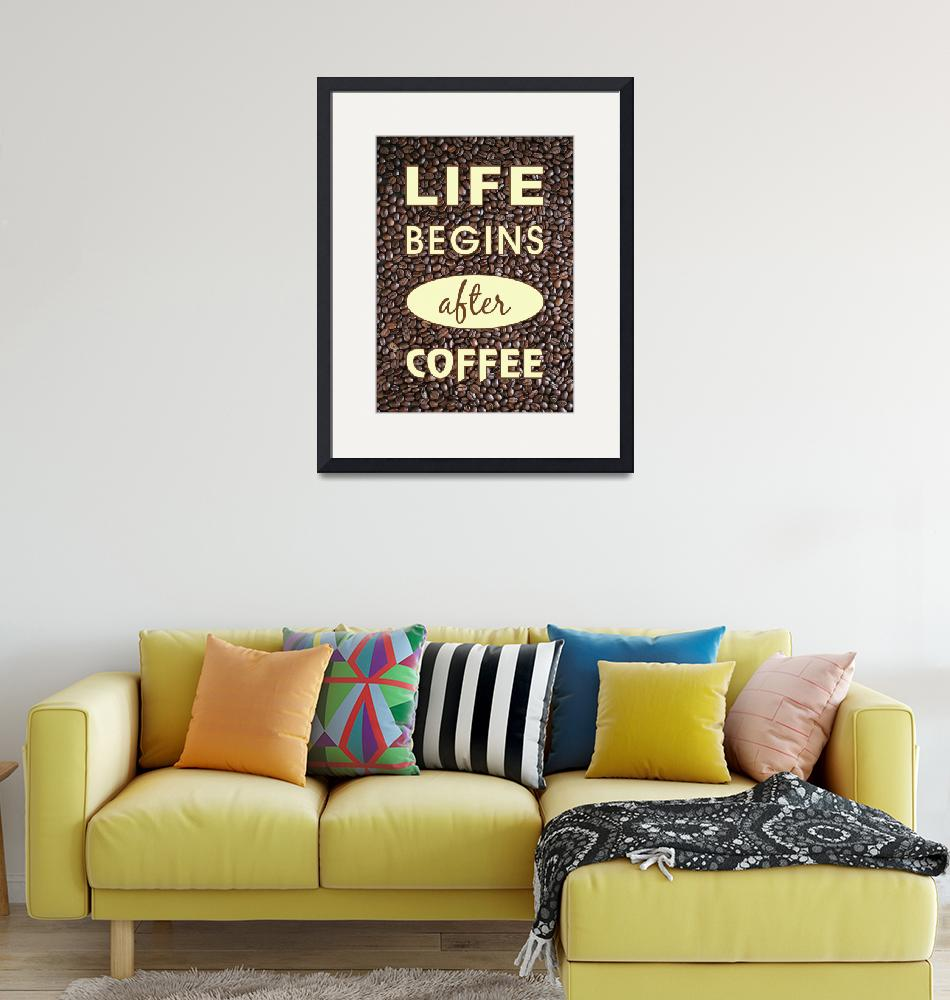 """LIFE BEGINS AFTER COFFEE""  (2016) by marymase"