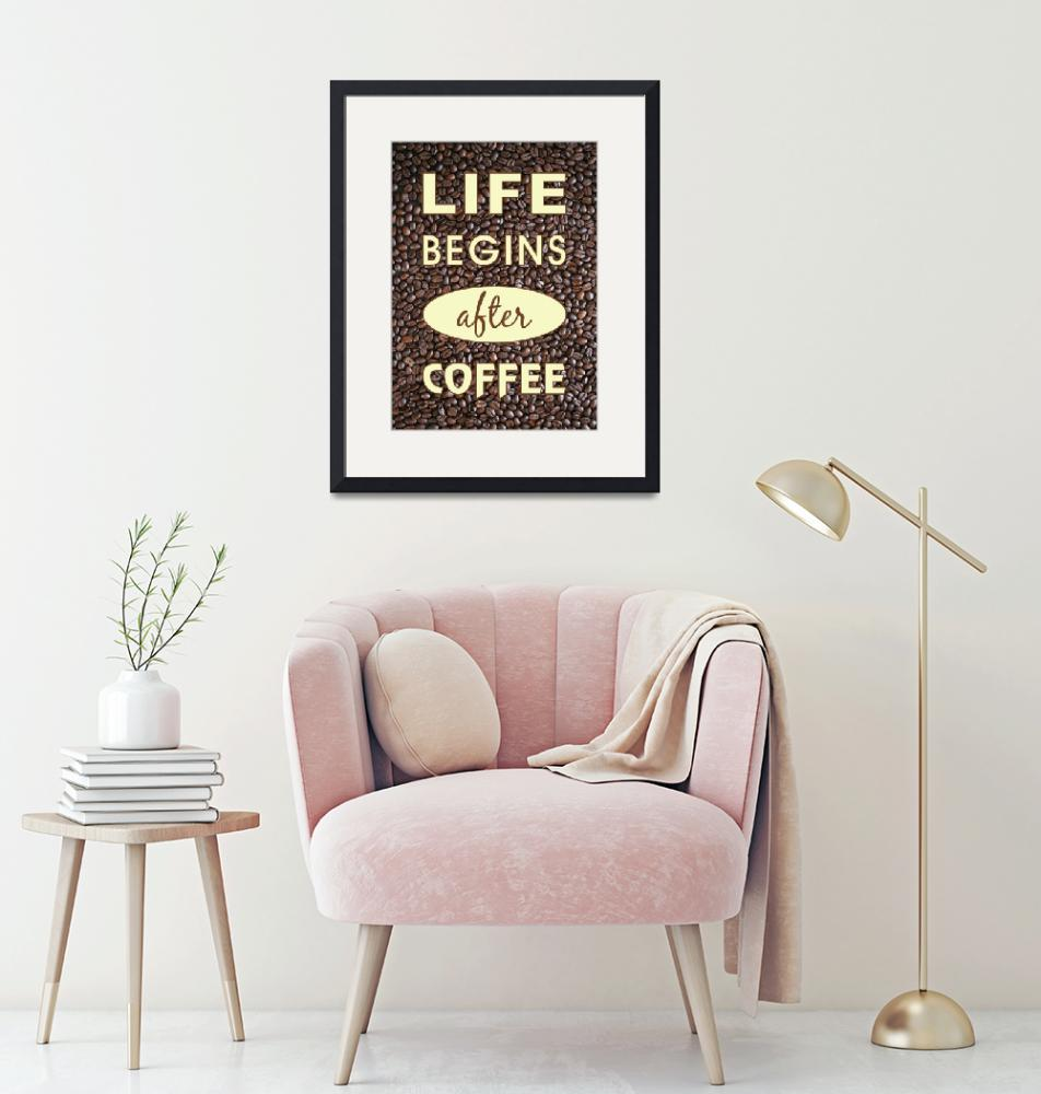 """""""LIFE BEGINS AFTER COFFEE""""  (2016) by marymase"""