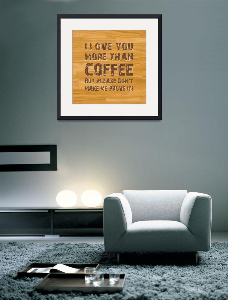 """I LOVE YOU MORE THAN COFFEE (3)""  by marymase"