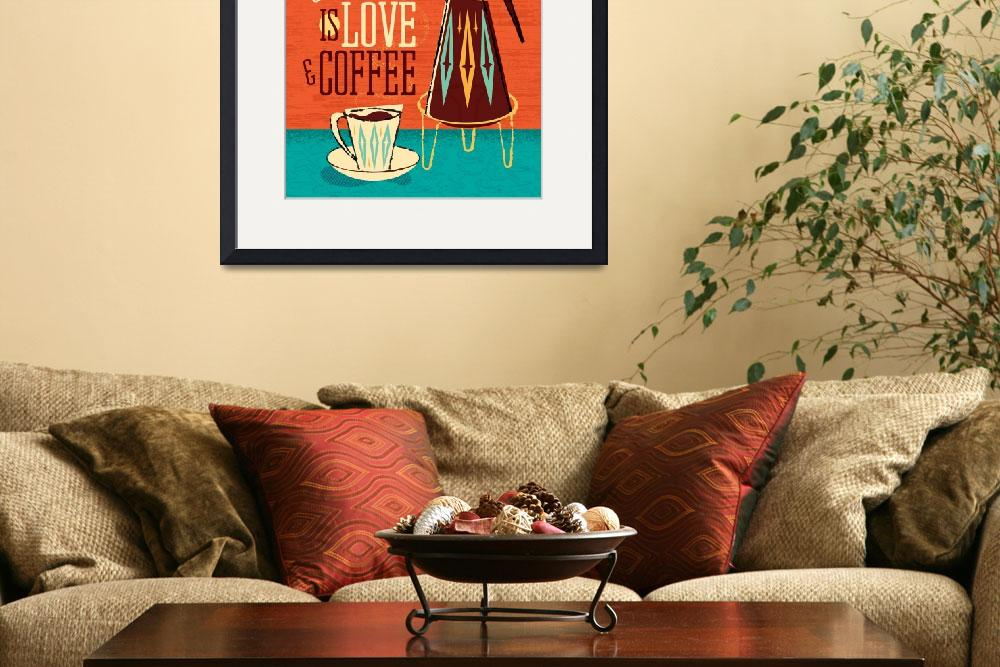 """Mid-Century Poster - All You Need Is Love + Coffee""  (2018) by DianeDempseyDesign"