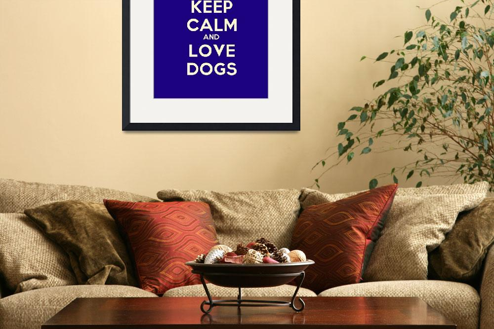 """Keep Calm And Love Dogs, Motivational Poster 2&quot  by motionage"